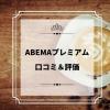 ABEMAプレミアムの口コミ&評価!メリットやデメリットまとめ!実際使ってみてわかっ
