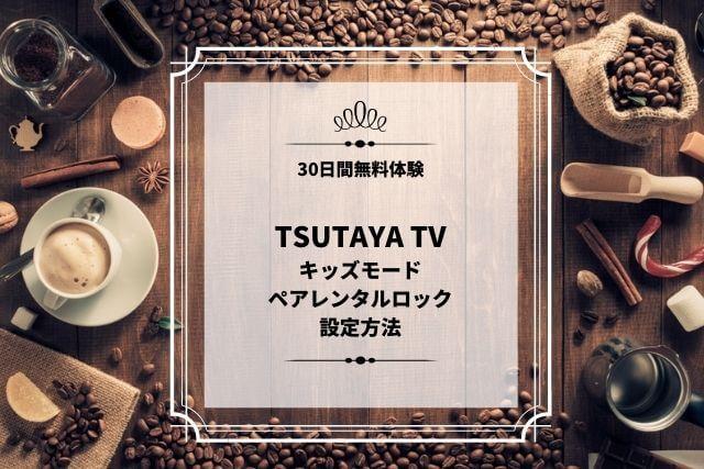 TSUTAYA TV キッズモード ペアレンタルロック 設定方法