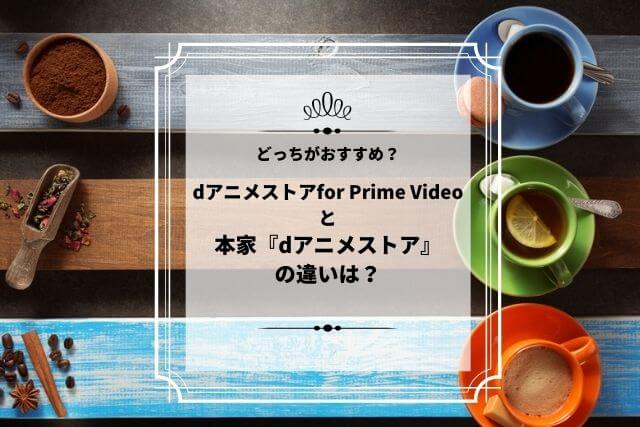 dアニメストアfor Prime Videoと 本家『dアニメストア』 の違い、どっちがおすすめ?