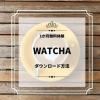 WATCHAの動画をダウンロードする方法!通信量やDL時間は?ダウンロードできない4つの